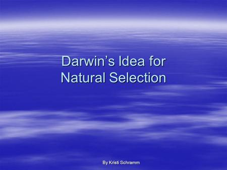 Darwin's Idea for Natural Selection By Kristi Schramm.