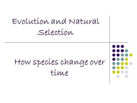 Evolution and Natural Selection How species change over time.