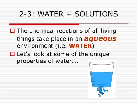 2-3: WATER + SOLUTIONS  The chemical reactions of all living things take place in an aqueous environment (i.e. WATER)  Let's look at some of the unique.