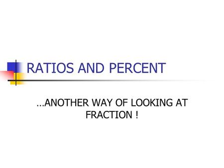 RATIOS AND PERCENT …ANOTHER WAY OF LOOKING AT FRACTION !