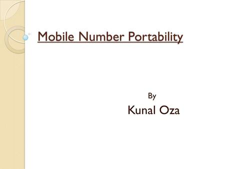 Mobile Number Portability By Kunal Oza. Number portability enables a subscriber to switch between services, locations, or operators while retaining the.