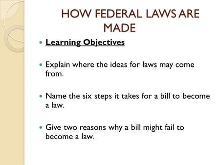 HOW FEDERAL LAWS ARE MADE Learning Objectives Explain where the ideas for laws may come from. Name the six steps it takes for a bill to become a law. Give.