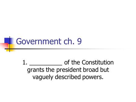 Government ch. 9 1. __________ of the Constitution grants the president broad but vaguely described powers.