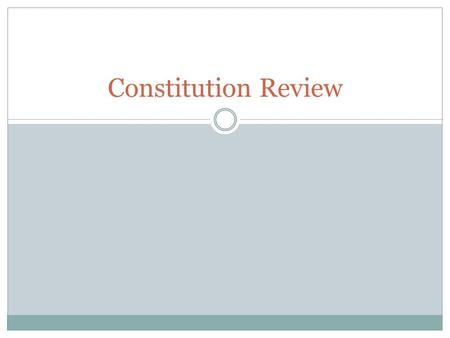 Constitution Review. What are the three branches of government? Legislative Executive Judicial.
