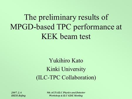 2007. 2. 6 IHEP, Bejing 9th ACFA ILC Physics and Detector Workshop & ILC GDE Meeting The preliminary results of MPGD-based TPC performance at KEK beam.