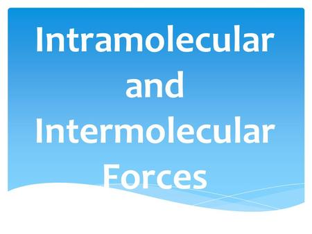 Intramolecular and Intermolecular Forces.  Intramolecular Forces – Molecular Forces found within molecules 1)Ionic Bond (electrons transferred between.
