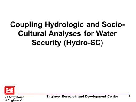 US Army Corps of Engineers ® Engineer Research and Development <strong>Center</strong> 1 Coupling Hydrologic and Socio- Cultural Analyses for <strong>Water</strong> Security (Hydro-SC)