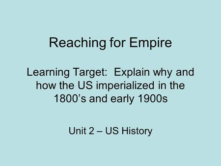 Reaching for Empire Learning Target: Explain why and how the US imperialized in the 1800's and early 1900s Unit 2 – US History.