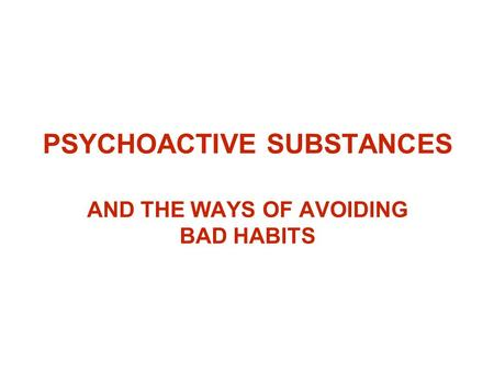 PSYCHOACTIVE SUBSTANCES AND THE WAYS OF AVOIDING BAD HABITS.