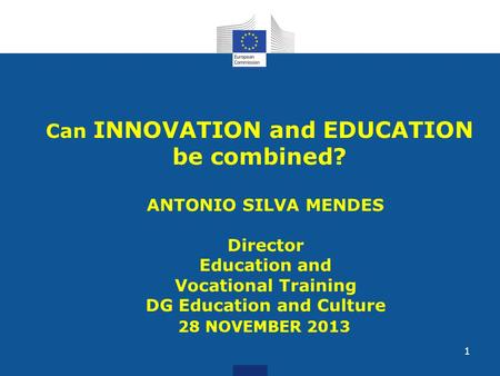 Can INNOVATION and EDUCATION be combined? ANTONIO SILVA MENDES Director Education and Vocational Training DG Education and Culture 28 NOVEMBER 2013 1.