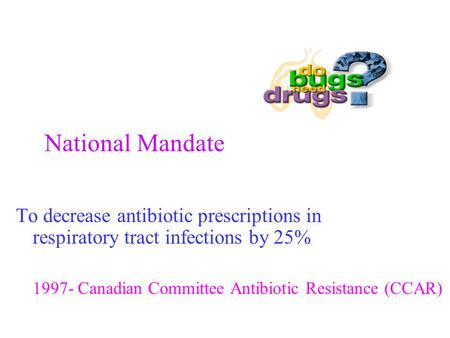 National Mandate To decrease antibiotic prescriptions in respiratory tract infections by 25% 1997- Canadian Committee Antibiotic Resistance (CCAR)