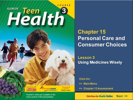 Chapter 15 Personal Care and Consumer Choices Lesson 3 Using Medicines Wisely Next >> Click for: >> Main Menu >> Chapter 15 Assessment Teacher's notes.