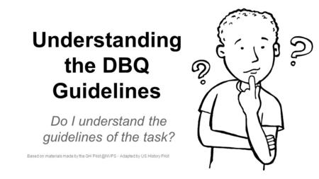 Understanding the DBQ Guidelines Do I understand the guidelines of the task? Based on materials made by the GH - Adapted by US History Pilot.