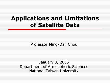 Applications and Limitations of Satellite Data Professor Ming-Dah Chou January 3, 2005 Department of Atmospheric Sciences National Taiwan University.