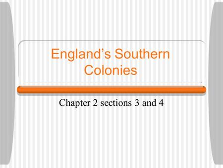 England's Southern Colonies Chapter 2 sections 3 and 4.
