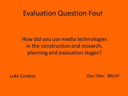 Evaluation Question Four How did you use media technologies in the construction and research, planning and evaluation stages? Luke ConboyOur Film: 'BRUV'
