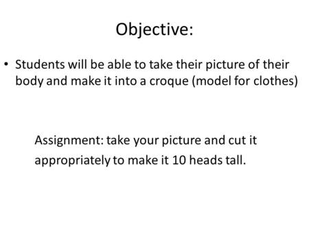 Objective: Students will be able to take their picture of their body and make it into a croque (model for clothes) Assignment: take your picture and cut.