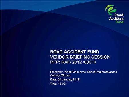 ROAD ACCIDENT FUND VENDOR BRIEFING SESSION RFP: RAF/ 2012 /00010 Presenter: Anna Mosupyoe, Khongi Molohlanye and Cammy Mkhize Date: 30 January 2012 Time: