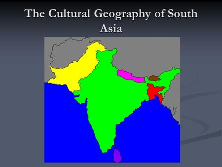 The Cultural Geography of South Asia. I. Population Patterns 22% of the world's population live here A. Human Characteristics Rich, complex mix of cultures.