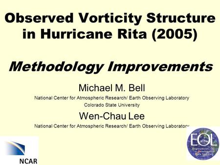 Observed Vorticity Structure in Hurricane Rita (2005) Methodology Improvements Michael M. Bell National Center for Atmospheric Research/ Earth Observing.