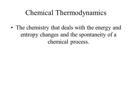 Chemical Thermodynamics The chemistry that deals with the energy and entropy changes and the spontaneity of a chemical process.