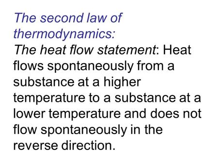 The second law of thermodynamics: The heat flow statement: Heat flows spontaneously from a substance at a higher temperature to a substance at a lower.