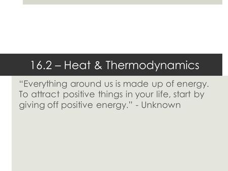 """Everything around us is made up of energy. To attract positive things in your life, start by giving off positive energy."" - Unknown 16.2 – Heat & Thermodynamics."