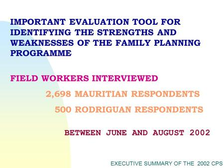 EXECUTIVE SUMMARY OF THE 2002 CPS FIELD WORKERS INTERVIEWED 2,698 MAURITIAN RESPONDENTS 500 RODRIGUAN RESPONDENTS IMPORTANT EVALUATION TOOL FOR IDENTIFYING.
