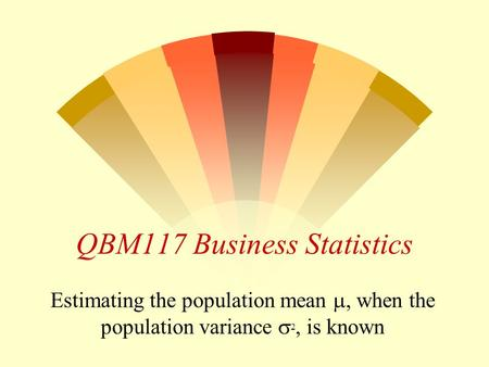QBM117 Business Statistics Estimating the population mean , when the population variance  2, is known.