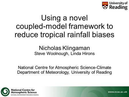 Using a novel coupled-model framework to reduce tropical rainfall biases Nicholas Klingaman Steve Woolnough, Linda Hirons National Centre for Atmospheric.