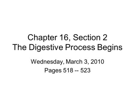 Chapter 16, Section 2 The Digestive Process Begins Wednesday, March 3, 2010 Pages 518 -- 523.