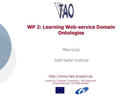Funded by: European Commission – 6th Framework Project Reference: IST-2004-026460 WP 2: Learning Web-service Domain Ontologies Miha Grčar Jožef Stefan.