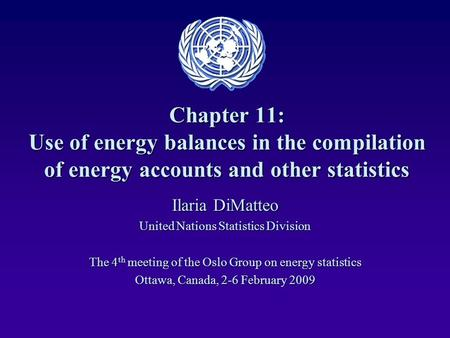 Chapter 11: Use of energy balances in the compilation of energy accounts and other statistics Ilaria DiMatteo United Nations Statistics Division The 4.