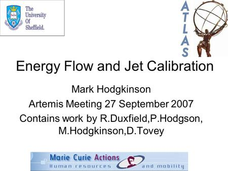 Energy Flow and Jet Calibration Mark Hodgkinson Artemis Meeting 27 September 2007 Contains work by R.Duxfield,P.Hodgson, M.Hodgkinson,D.Tovey.