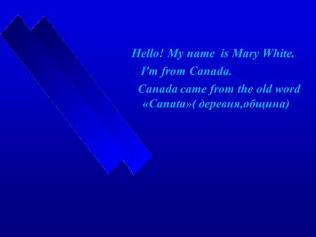 Hello! My name is Mary White. I'm from Canada. Canada came from the old word «Canata»( деревня,община)