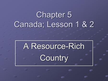 Chapter 5 Canada; Lesson 1 & 2 A Resource-Rich Country.