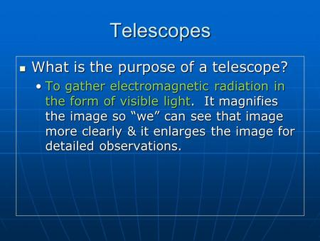 Telescopes What is the purpose of a telescope? What is the purpose of a telescope? To gather electromagnetic radiation in the form of visible light. It.