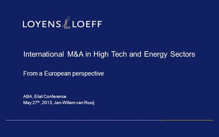 International M&A in <strong>High</strong> Tech and Energy Sectors From a European perspective ABA, Eilat Conference May 27 th, 2013, Jan-Willem van Rooij.