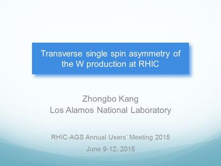 Zhongbo Kang Los Alamos National Laboratory Transverse single spin asymmetry of the W production at RHIC RHIC-AGS Annual Users' Meeting 2015 June 9-12,