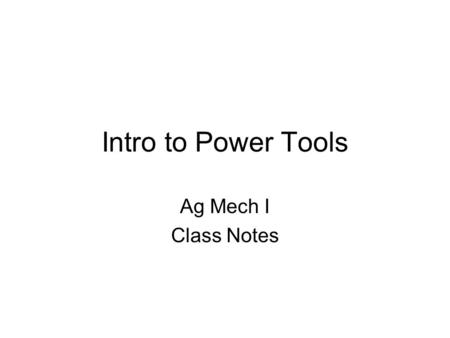 Intro to Power Tools Ag Mech I Class Notes. Objectives AM15.01 Explain how power tools are used in agricultural mechanics. AM15.02 Know and demonstrate.