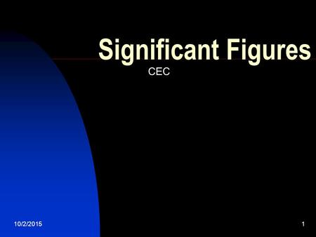10/2/20151 Significant Figures CEC. 10/2/20152 Why we need significant figures In every measurement in a lab, there are inherent errors. No measurement.
