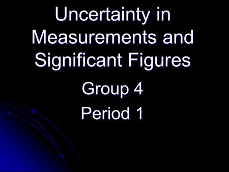 Uncertainty in Measurements and Significant Figures Group 4 Period 1.