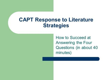 CAPT Response to Literature Strategies How to Succeed at Answering the Four Questions (in about 40 minutes)