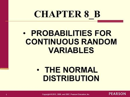 Copyright © 2013, 2009, and 2007, Pearson Education, Inc. 1 PROBABILITIES FOR CONTINUOUS RANDOM VARIABLES THE NORMAL DISTRIBUTION CHAPTER 8_B.