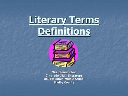 Literary Terms Definitions Mrs. Dianne Cline 7 th grade GRC- Literature Oak Mountain Middle School Shelby County.