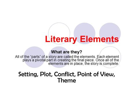 "Literary Elements What are they? All of the ""parts"" of a story are called the elements. Each element plays a pivotal part in creating the final piece."