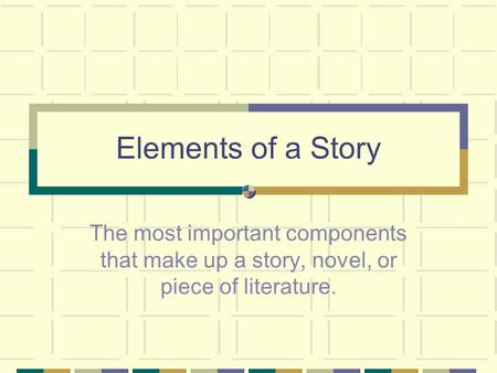 Elements of a Story The most important components that make up a story, novel, or piece of literature.