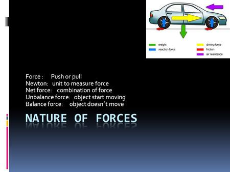 Force : Push or pull Newton: unit to measure force Net force: combination of force Unbalance force: object start moving Balance force: object doesn`t move.