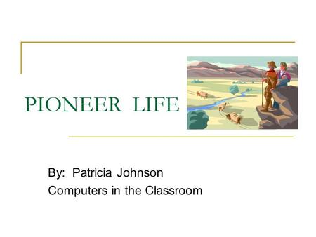 PIONEER LIFE By: Patricia Johnson Computers in the Classroom.