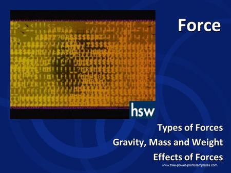 Force Types of Forces Gravity, Mass and Weight Effects of Forces.